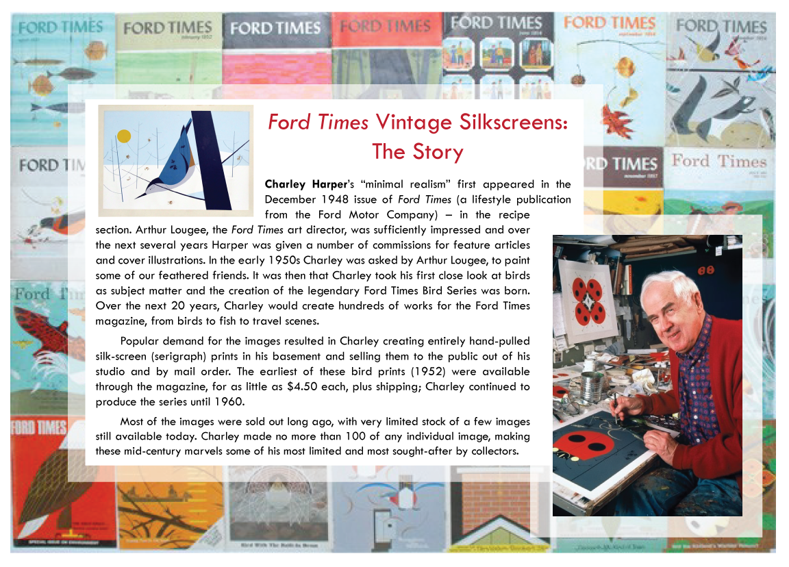 Ford Times Vintage Silkscreens: The Story | Charley Harper's 'minimal realism' first appeared in the December 1948 issue of Ford Times (a lifestyle publication from the Ford Motor Company) - in the recipe section. Arthur Lougee, the Ford Times art director, was sufficiently impressed, and over the next several years Harper was given a number of commissions for feature articles and cover illustrations. In the early 1950s Charley was asked by Arthur Lougee to paint some of our feathered friends. It was then that Charley took his first close look at birds as subject matter and the creation of the legendary Ford Times Bird Series was born. Over the next 20 years, Charley would create hundreds of works for the Ford Times magazine, from birds to fish to travel scenes. | Popular demand for the images resulted in Charley creating entirely hand-pulled silk-screen (serigraph) prints in his basement and selling them to the public out of his studio and by mail order. The earliest of these bird prints (1952) were available through the magazine, for as little as $4.50 each, plus shipping; Charley continued to produce the series until 1960. | Most of the images were sold out long ago, with very limited stock of a few images still available today. Charley made no more than 100 of any individual image, making these mid-century marvels some of his most limited and most sought-after by collectors.